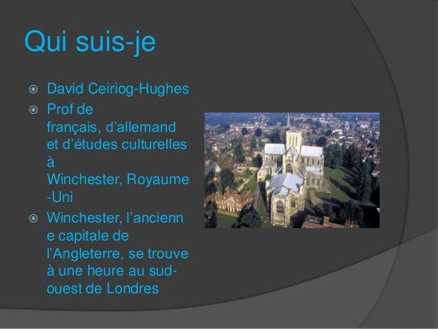 Qui suis-je  David Ceiriog-Hughes  Prof de français, d'allemand et d'études culturelles à Winchester, Royaume -Uni  Win...