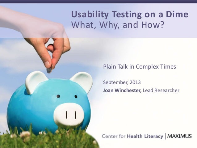 1 Plain Talk in Complex Times September, 2013 Joan Winchester, Lead Researcher Usability Testing on a Dime What, Why, and ...