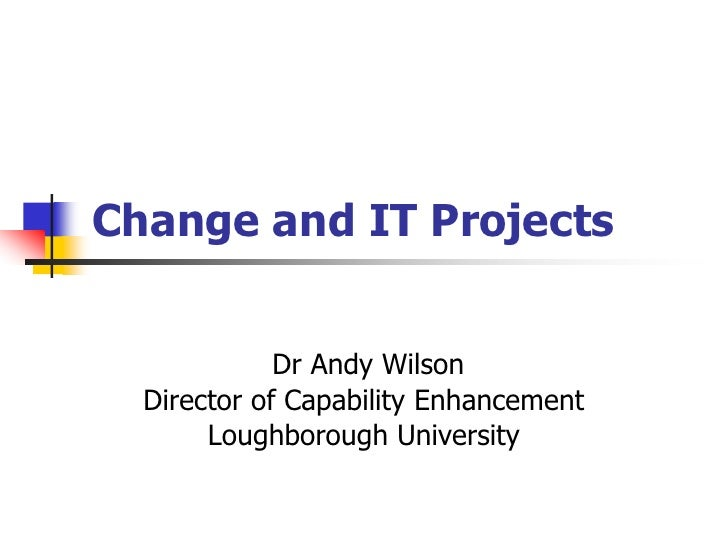 Change and IT Projects<br /> Dr Andy Wilson<br />Director of Capability Enhancement<br />Loughborough University<br />