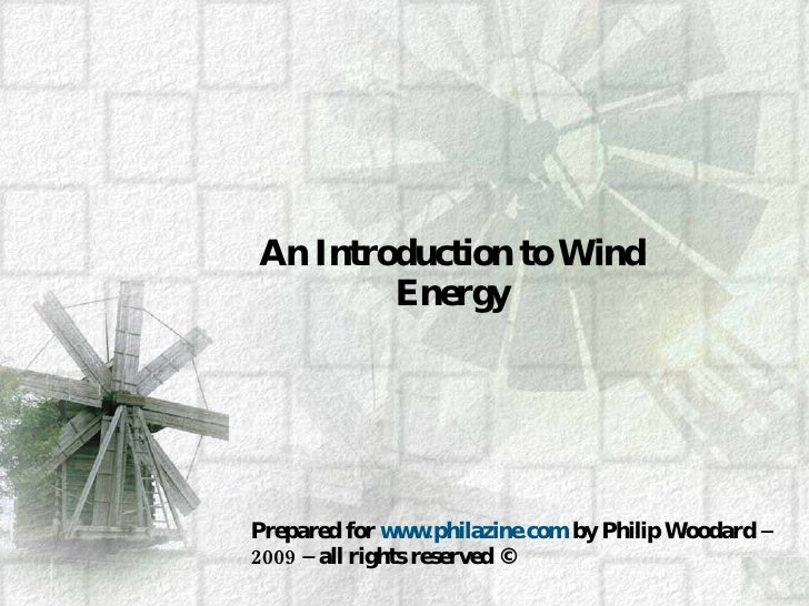 An Introduction to Wind Energy Prepared for  www.philazine.com  by Philip Woodard – 2009 – all rights reserved ©