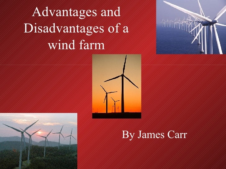 Advantages and Disadvantages of a wind farm By James Carr