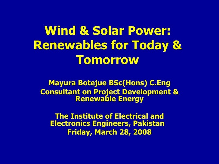 Wind & Solar Power: Renewables for Today & Tomorrow Mayura Botejue BSc(Hons) C.Eng Consultant on Project Development & Ren...
