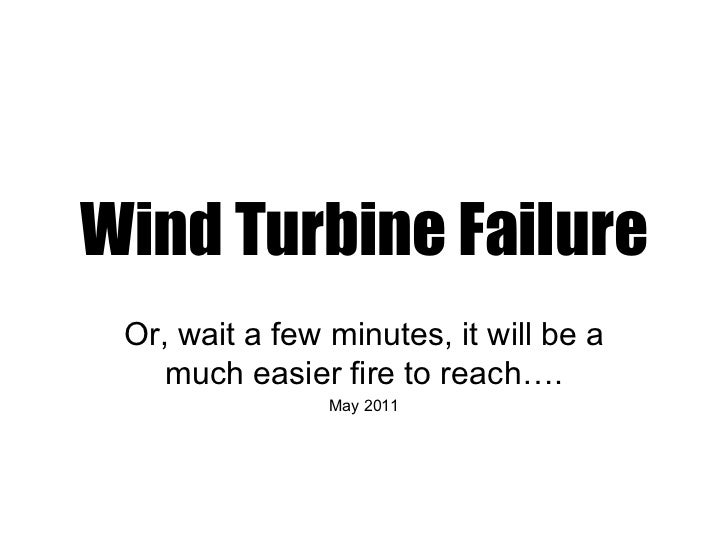 Wind Turbine Failure Or, wait a few minutes, it will be a    much easier fire to reach….                May 2011
