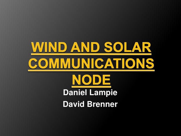 Wind and Solar Communications Node<br />Daniel Lampie<br />David Brenner<br />