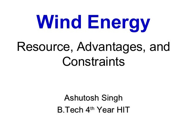 Wind EnergyResource, Advantages, and       Constraints        Ashutosh Singh      B.Tech 4th Year HIT