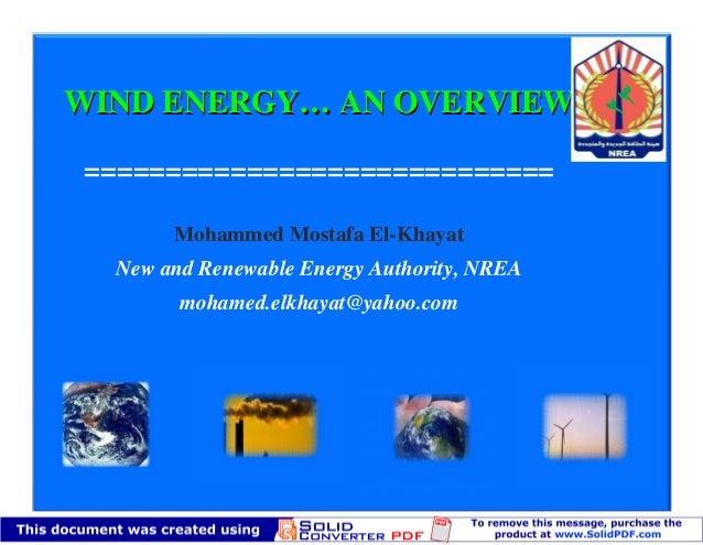 WIND ENERGY… AN OVERVIEW=============================       Mohammed Mostafa El-Khayat  New and Renewable Energy Authority...