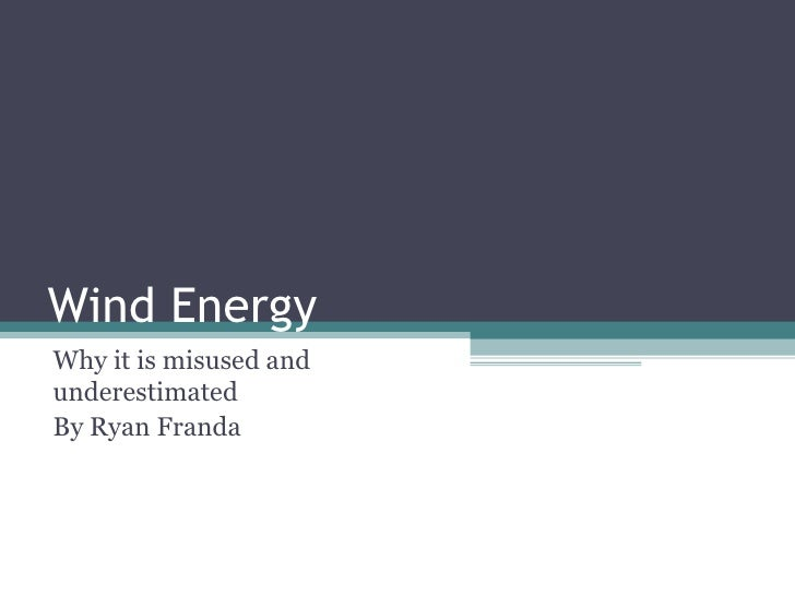 Wind Energy Why it is misused and underestimated By Ryan Franda