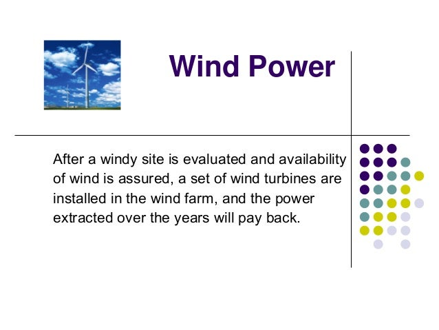 Wind Power After a windy site is evaluated and availability of wind is assured, a set of wind turbines are installed in th...