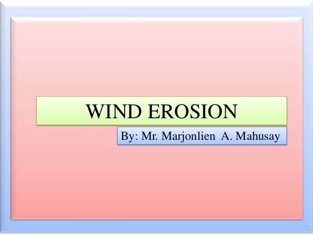 WIND EROSION By: Mr. Marjonlien A. Mahusay