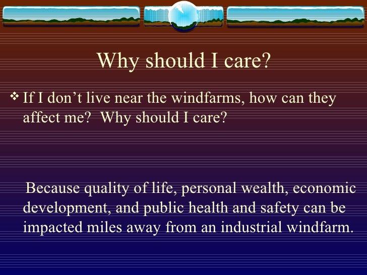 Why should I care? <ul><li>If I don't live near the windfarms, how can they affect me?  Why should I care? </li></ul><ul><...