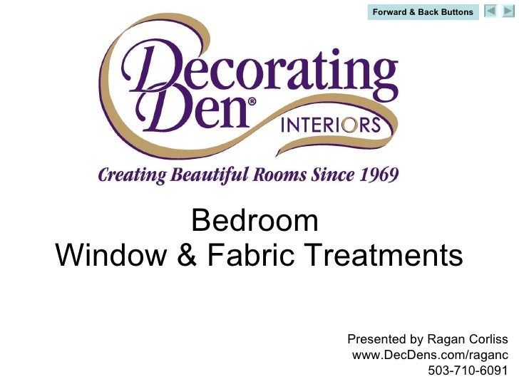 Bedroom  Window & Fabric Treatments Presented by Ragan Corliss www.DecDens.com/raganc 503-710-6091 Forward & Back Buttons