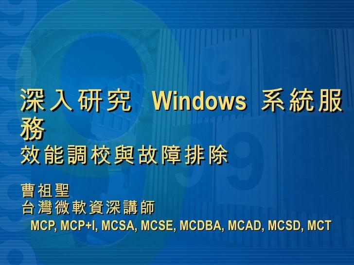 深入研究  Windows  系統服務 效能調校與故障排除 曹祖聖 台灣微軟資深講師   MCP, MCP+I, MCSA, MCSE, MCDBA, MCAD, MCSD, MCT