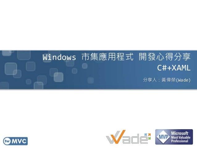 Windows 市集應用程式 開發心得分享 C#+XAML 分享人:黃偉榮(Wade)