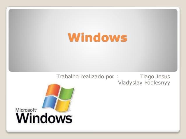Windows  Trabalho realizado por : Tiago Jesus  Vladyslav Podlesnyy