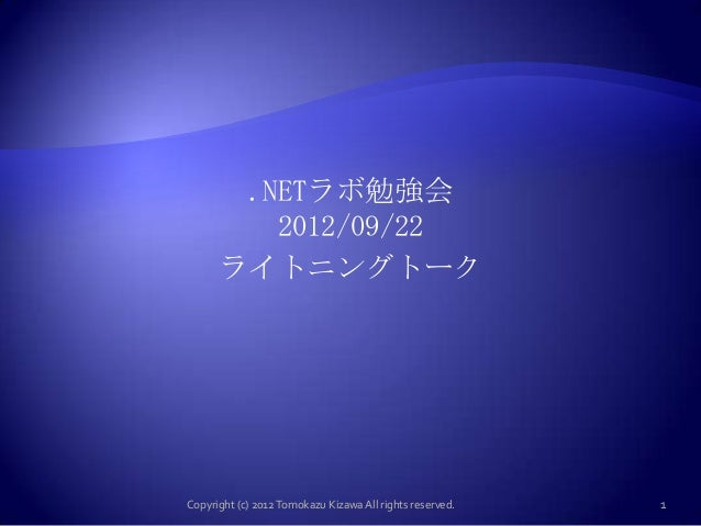 .NETラボ勉強会         2012/09/22      ライトニングトークCopyright (c) 2012 Tomokazu Kizawa All rights reserved.   1
