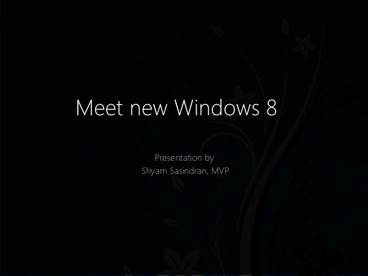 Meet new Windows 8        Presentation by     Shyam Sasindran, MVP