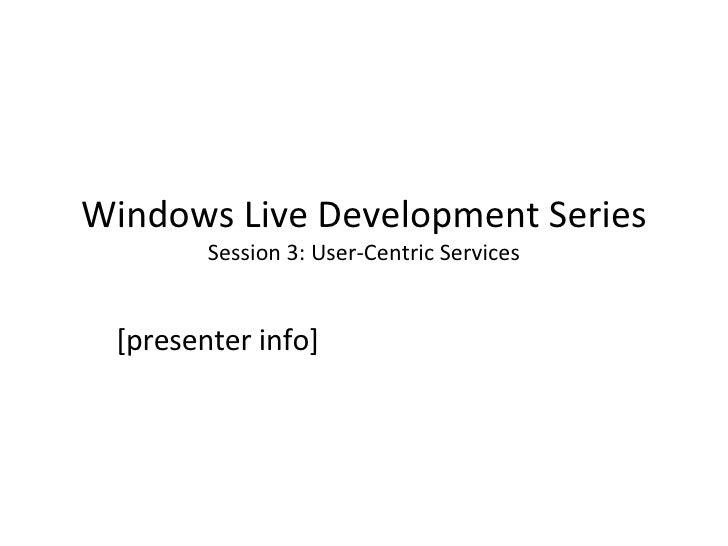 Windows Live Development Series Session 3: User-Centric Services [presenter info]