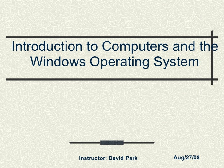 Introduction to Computers and the Windows Operating System Instructor: David Park Aug/27/08