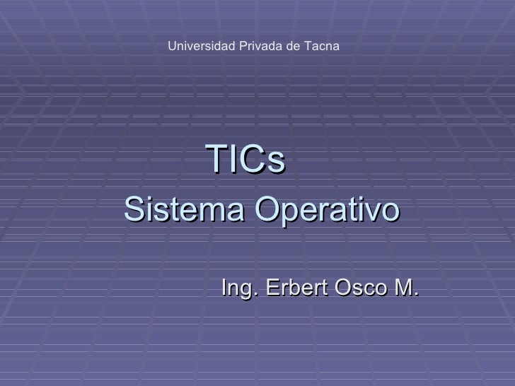 Sistema Operativo TICs Ing. Erbert Osco M. Universidad Privada de Tacna