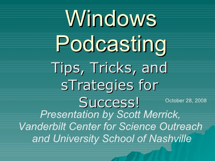 Windows Podcasting Tips, Tricks, and sTrategies for Success! Presentation by Scott Merrick,  Vanderbilt Center for Science...