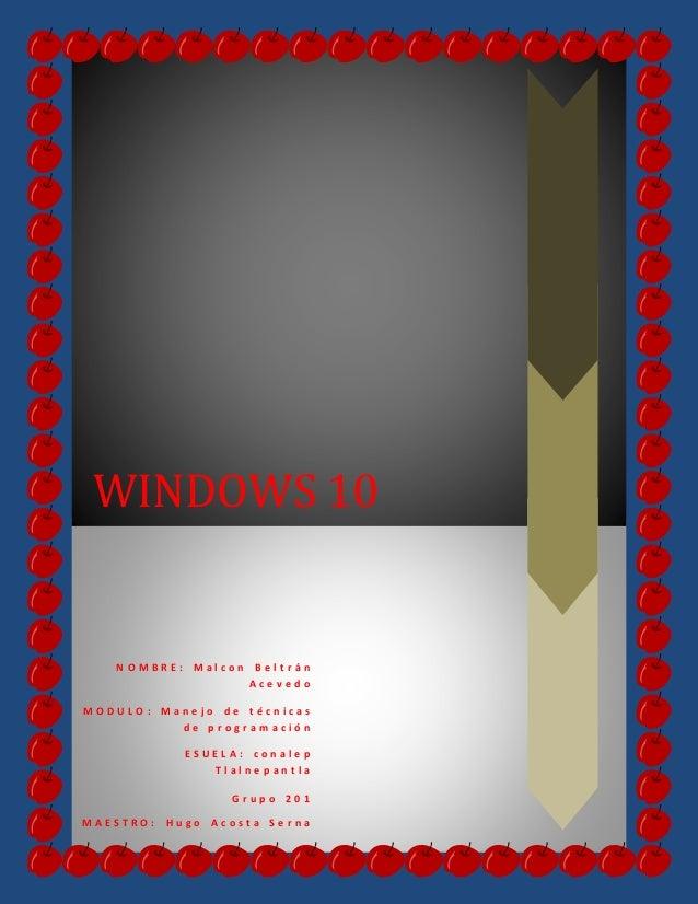 WINDOWS 10 N O M B R E : M a l c o n B e l t r á n A c e v e d o M O D U L O : M a n e j o d e t é c n i c a s d e p r o g...