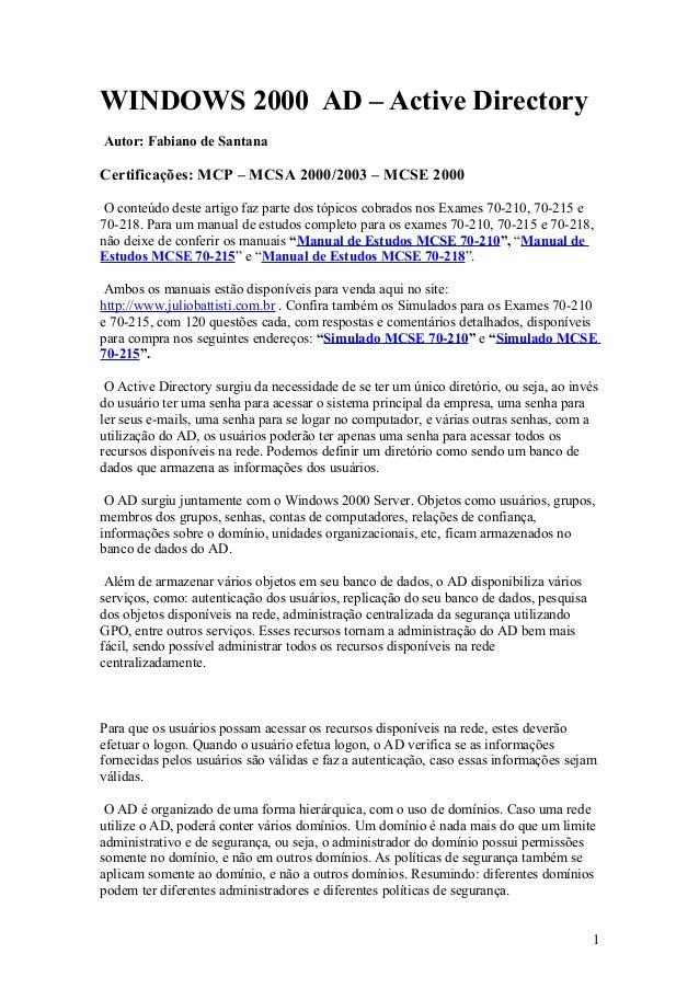 WINDOWS 2000 AD – Active DirectoryAutor: Fabiano de SantanaCertificações: MCP – MCSA 2000/2003 – MCSE 2000 O conteúdo dest...