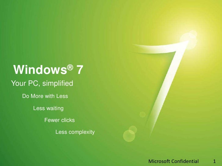 Windows® 7<br />Your PC, simplified<br />Do More with Less<br />Less waiting<br />		Fewer clicks<br />		Less complexity<br...