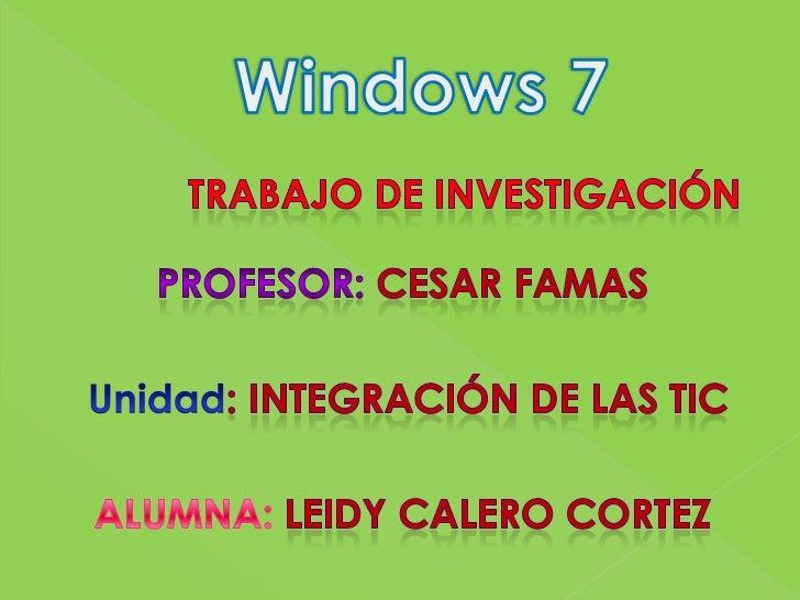Windows 7<br />Trabajo de investigación <br />profesor: cesar famas <br />Unidad: INTEGRACIÓN DE LAS TIC<br />ALUMNA: LEID...