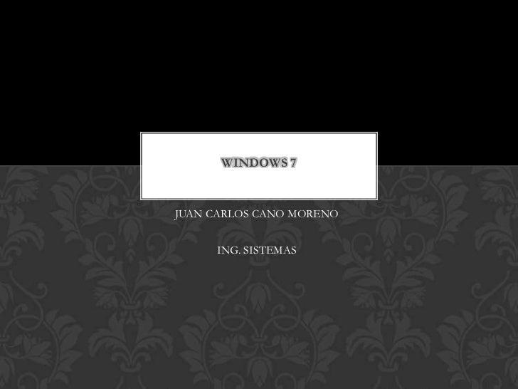 WINDOWS 7JUAN CARLOS CANO MORENO     ING. SISTEMAS