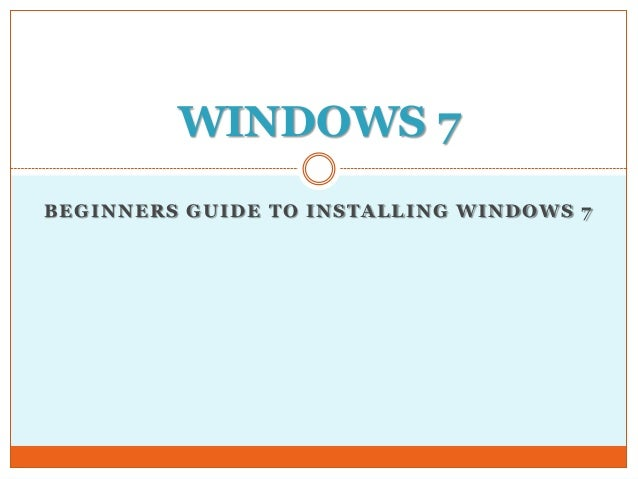 WINDOWS 7BEGINNERS GUIDE TO INSTALLING WINDOWS 7