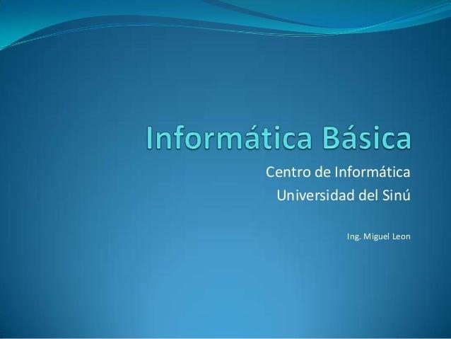 Centro de Informática Universidad del Sinú Ing. Miguel Leon