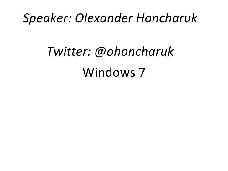 Windows 7 Speaker: Olexander Honcharuk Twitter: @ohoncharuk