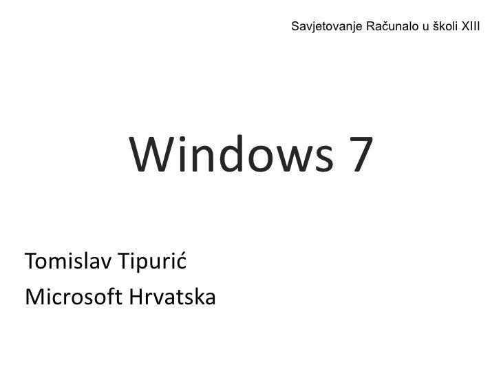 Savjetovanje Računalo u školi XIII<br />Windows 7<br />Tomislav Tipurić<br />Microsoft Hrvatska<br />
