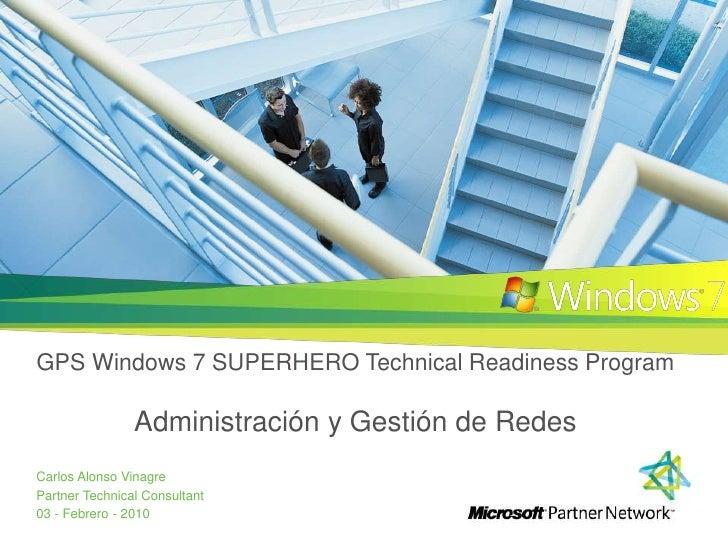 GPS Windows 7 SUPERHERO Technical Readiness ProgramAdministracióny Gestiónde Redes<br />Carlos Alonso Vinagre<br />Partner...