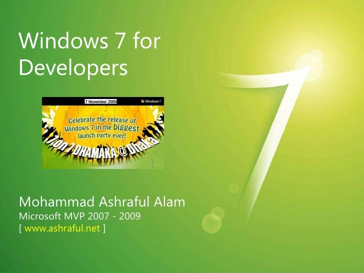 Windows 7 for Developers<br />Mohammad Ashraful Alam<br />Microsoft MVP 2007 - 2009<br />[ www.ashraful.net ]<br />