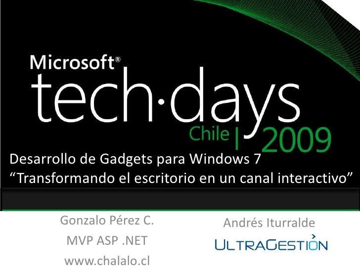"""Desarrollo de Gadgets para Windows 7<br />""""Transformando el escritorio en un canal interactivo""""<br />Gonzalo Pérez C.<br /..."""