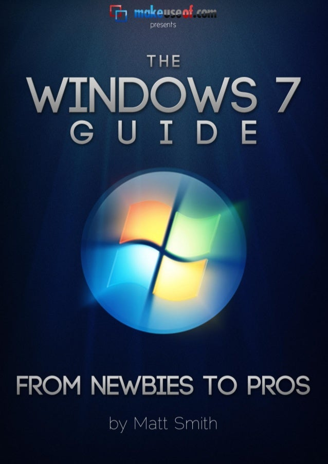 Windows 7 Guide: From Newbies to Pro's                                    By: Matt Smith                             http:...