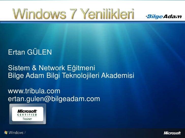 Windows 7 Yenilikleri<br />Ertan GÜLEN<br />Sistem & Network Eğitmeni<br />Bilge Adam Bilgi Teknolojileri Akademisi<br />w...