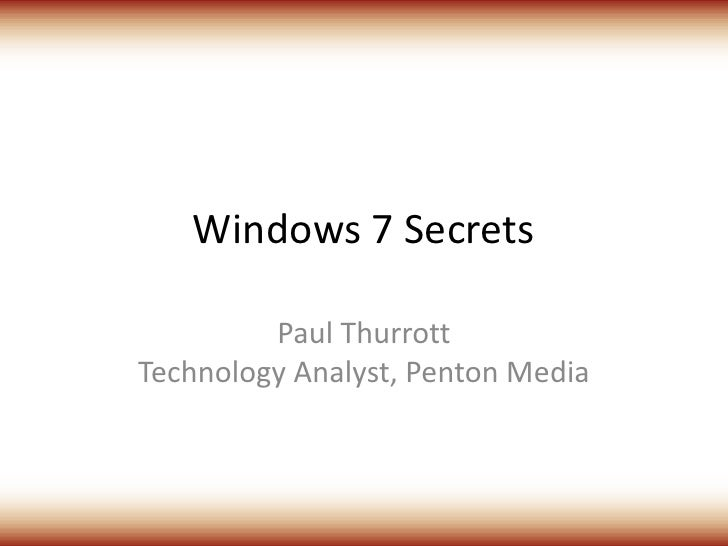 Windows 7 Secrets<br />Paul ThurrottTechnology Analyst, Penton Media<br />