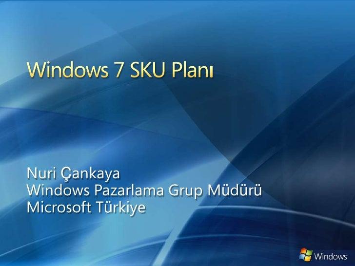 Windows 7 SKU Planı<br />Nuri Çankaya<br />Windows Pazarlama Grup Müdürü<br />Microsoft Türkiye<br />