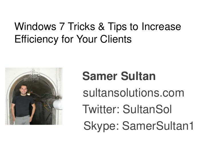 Windows 7 Tricks & Tips to IncreaseEfficiency for Your Clients              Samer Sultan              sultansolutions.com ...