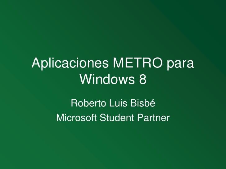 Aplicaciones METRO para Windows 8<br />Roberto Luis Bisbé<br />Microsoft StudentPartner<br />