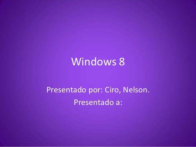 Windows 8Presentado por: Ciro, Nelson.       Presentado a: