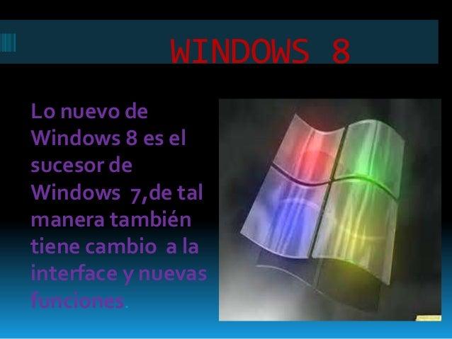 WINDOWS 8Lo nuevo deWindows 8 es elsucesor deWindows 7,de talmanera tambiéntiene cambio a lainterface y nuevasfunciones.