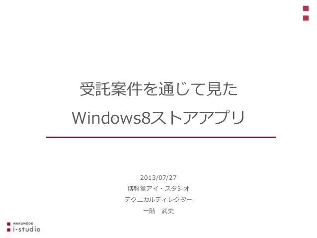 2013/07/27 博報堂アイ・スタジオ テクニカルディレクター 一階 武史 受託案件を通じて見た Windows8ストアアプリ