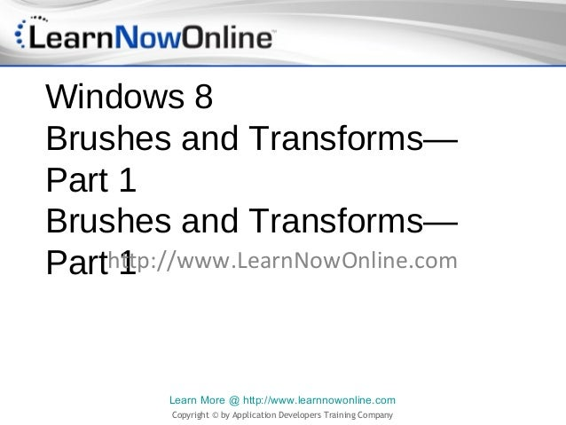 Windows 8Brushes and Transforms—Part 1Brushes and Transforms—Parthttp://www.LearnNowOnline.com     1         Learn More @ ...