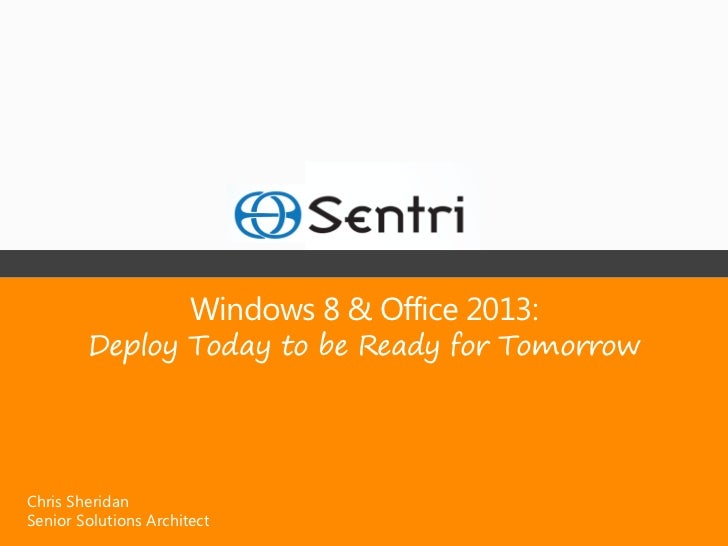 Windows 8 & Office 2013:        Deploy Today to be Ready for TomorrowChris SheridanSenior Solutions Architect