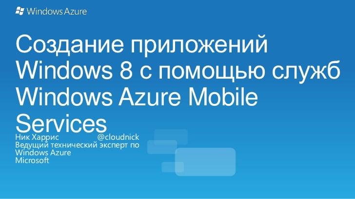 Создание приложенийWindows 8 с помощью службWindows Azure MobileServicesНик Харрис         @cloudnickВедущий технический э...