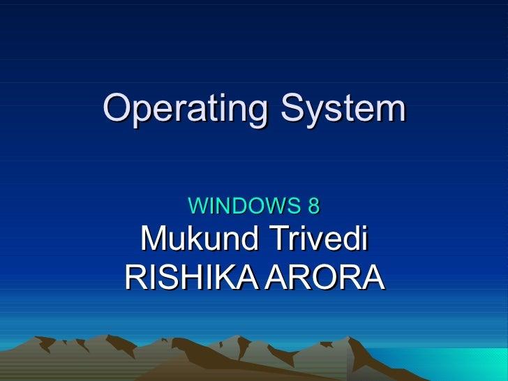Operating System WINDOWS 8 Mukund Trivedi RISHIKA ARORA