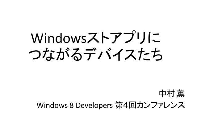 Windowsストアプリに つながるデバイスたち 中村 薫 Windows 8 Developers 第4回カンファレンス